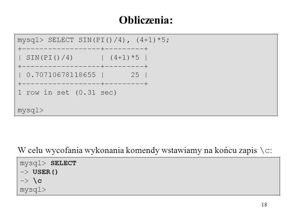 18 mysql> SELECT SIN(PI()/4), (4+1)*5; +------------------+---------+ | SIN(PI()/4) | (4+1)*5 | +------------------+---------+ | 0.70710678118655 | 25