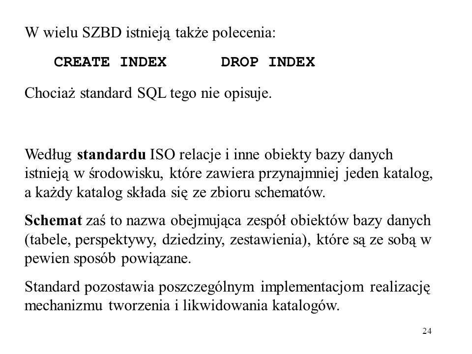 24 W wielu SZBD istnieją także polecenia: CREATE INDEXDROP INDEX Chociaż standard SQL tego nie opisuje. Według standardu ISO relacje i inne obiekty ba