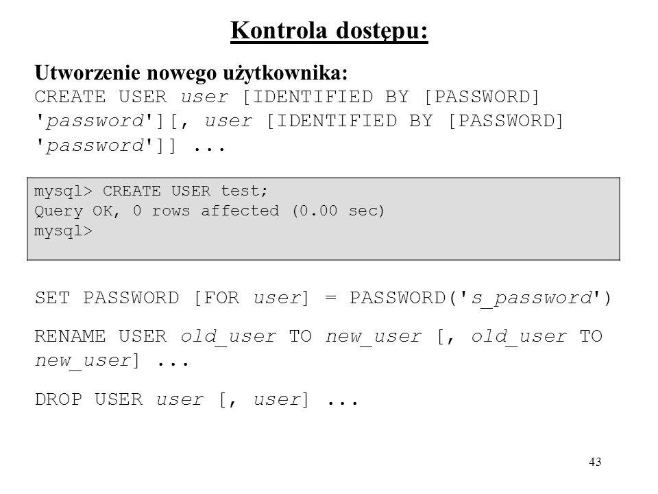43 Kontrola dostępu: Utworzenie nowego użytkownika: CREATE USER user [IDENTIFIED BY [PASSWORD] 'password'][, user [IDENTIFIED BY [PASSWORD] 'password'