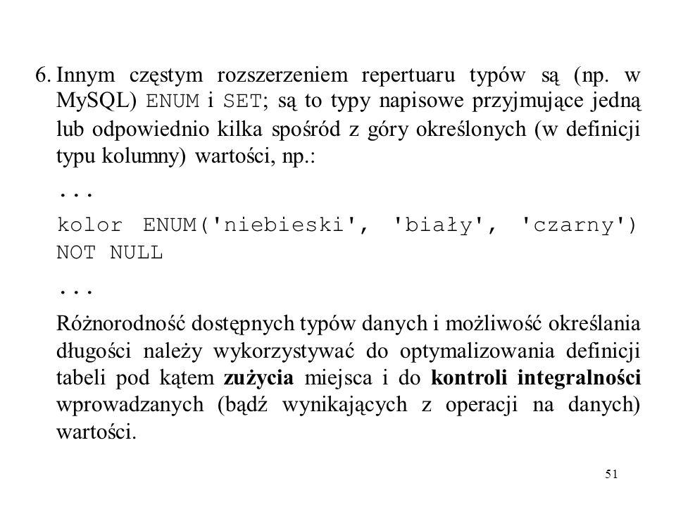 51 6.Innym częstym rozszerzeniem repertuaru typów są (np. w MySQL) ENUM i SET ; są to typy napisowe przyjmujące jedną lub odpowiednio kilka spośród z