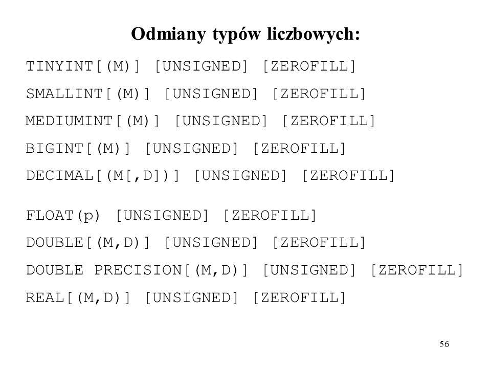56 Odmiany typów liczbowych: TINYINT[(M)] [UNSIGNED] [ZEROFILL] SMALLINT[(M)] [UNSIGNED] [ZEROFILL] MEDIUMINT[(M)] [UNSIGNED] [ZEROFILL] BIGINT[(M)] [