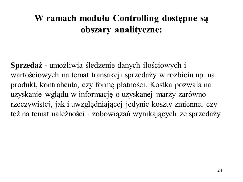 24 W ramach modułu Controlling dostępne są obszary analityczne: Sprzedaż - umożliwia śledzenie danych ilościowych i wartościowych na temat transakcji sprzedaży w rozbiciu np.