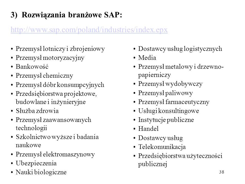 38 3) Rozwiązania branżowe SAP: http://www.sap.com/poland/industries/index.epx Przemysł lotniczy i zbrojeniowy Przemysł motoryzacyjny Bankowość Przemysł chemiczny Przemysł dóbr konsumpcyjnych Przedsiębiorstwa projektowe, budowlane i inżynieryjne Służba zdrowia Przemysł zaawansowanych technologii Szkolnictwo wyższe i badania naukowe Przemysł elektromaszynowy Ubezpieczenia Nauki biologiczne Dostawcy usług logistycznych Media Przemysł metalowy i drzewno- papierniczy Przemysł wydobywczy Przemysł paliwowy Przemysł farmaceutyczny Usługi konsultingowe Instytucje publiczne Handel Dostawcy usług Telekomunikacja Przedsiębiorstwa użyteczności publicznej