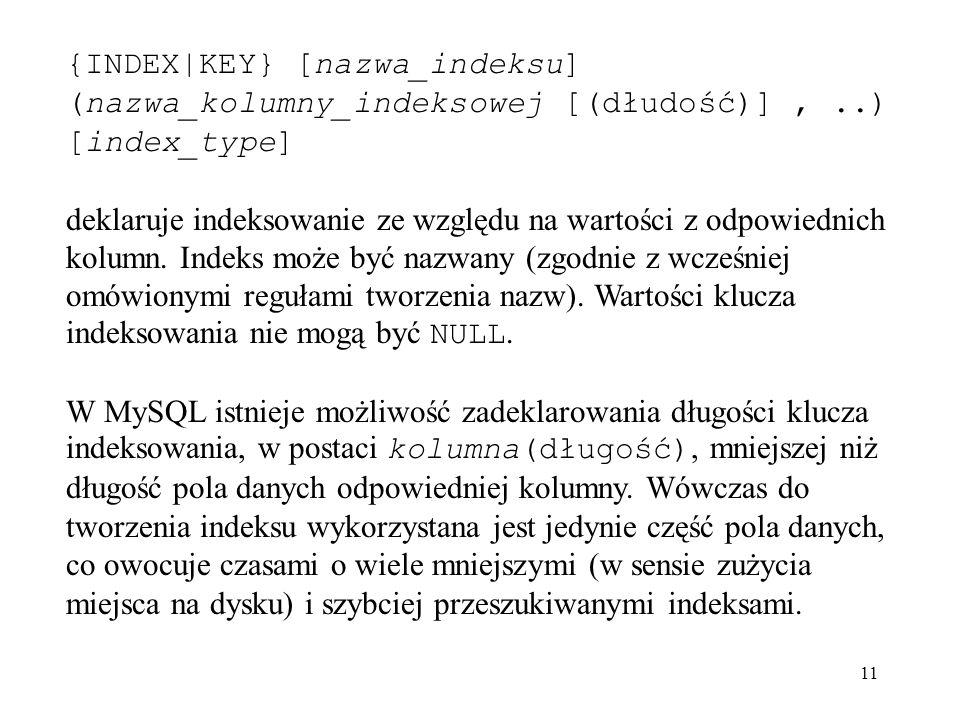 11 {INDEX|KEY} [nazwa_indeksu] (nazwa_kolumny_indeksowej [(dłudość)],..) [index_type] deklaruje indeksowanie ze względu na wartości z odpowiednich kol