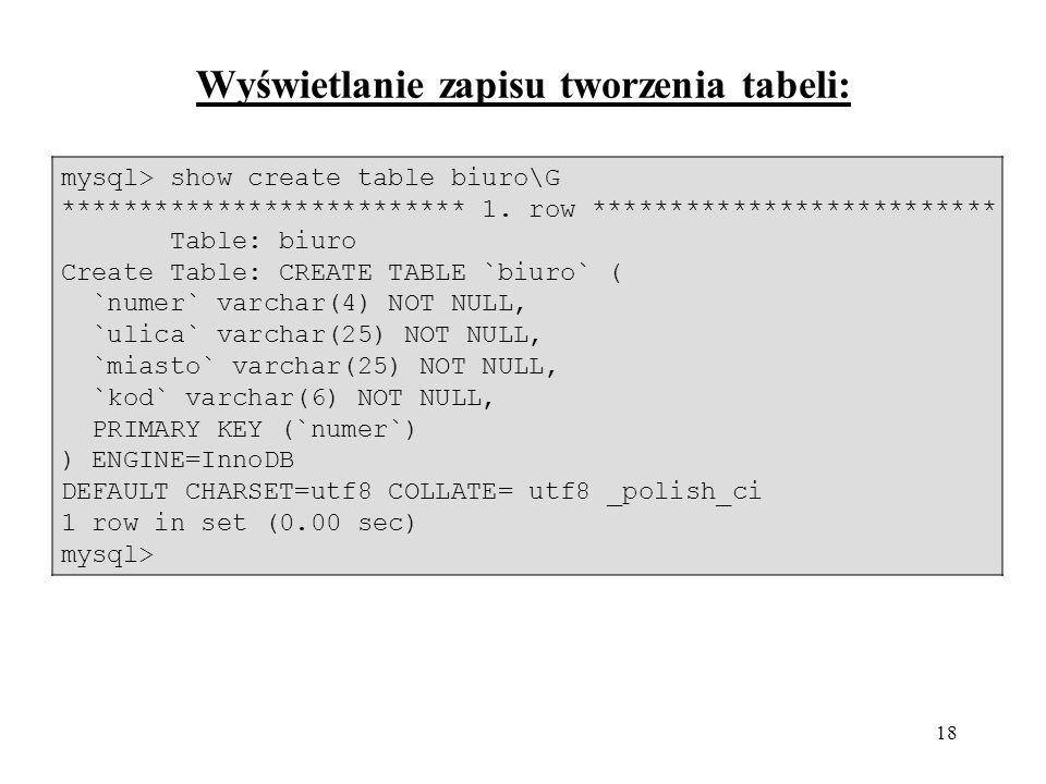 18 Wyświetlanie zapisu tworzenia tabeli: mysql> show create table biuro\G ************************** 1. row ************************** Table: biuro Cr