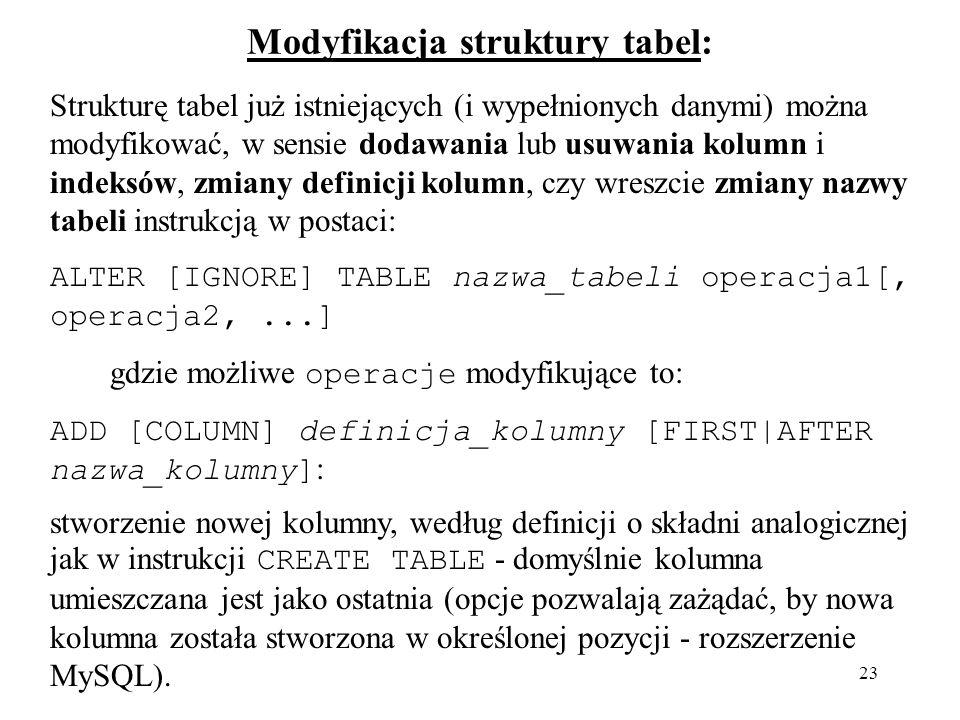 23 Modyfikacja struktury tabel: Strukturę tabel już istniejących (i wypełnionych danymi) można modyfikować, w sensie dodawania lub usuwania kolumn i i