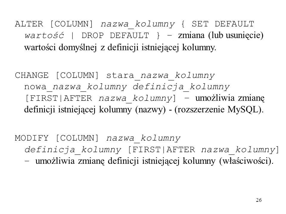 26 ALTER [COLUMN] nazwa_kolumny { SET DEFAULT wartość | DROP DEFAULT } – zmiana (lub usunięcie) wartości domyślnej z definicji istniejącej kolumny. CH
