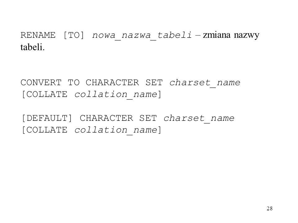 28 RENAME [TO] nowa_nazwa_tabeli – zmiana nazwy tabeli. CONVERT TO CHARACTER SET charset_name [COLLATE collation_name] [DEFAULT] CHARACTER SET charset