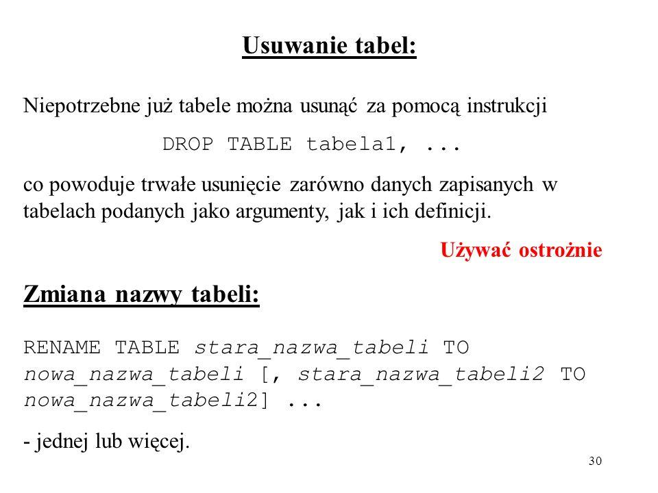 30 Usuwanie tabel: Niepotrzebne już tabele można usunąć za pomocą instrukcji DROP TABLE tabela1,... co powoduje trwałe usunięcie zarówno danych zapisa