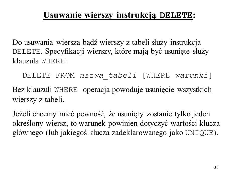 35 Usuwanie wierszy instrukcją DELETE : Do usuwania wiersza bądź wierszy z tabeli służy instrukcja DELETE. Specyfikacji wierszy, które mają być usunię