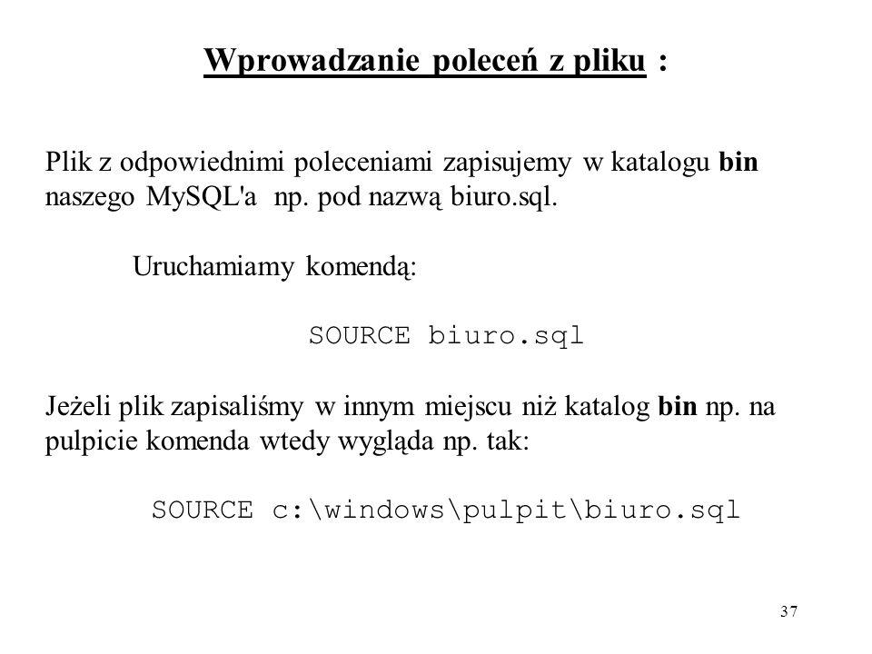 37 Wprowadzanie poleceń z pliku : Plik z odpowiednimi poleceniami zapisujemy w katalogu bin naszego MySQL'a np. pod nazwą biuro.sql. Uruchamiamy komen