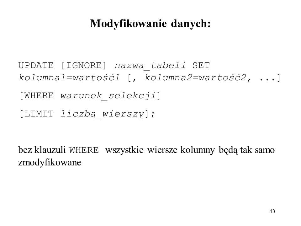 43 UPDATE [IGNORE] nazwa_tabeli SET kolumna1=wartość1 [, kolumna2=wartość2,...] [WHERE warunek_selekcji] [LIMIT liczba_wierszy]; bez klauzuli WHERE ws