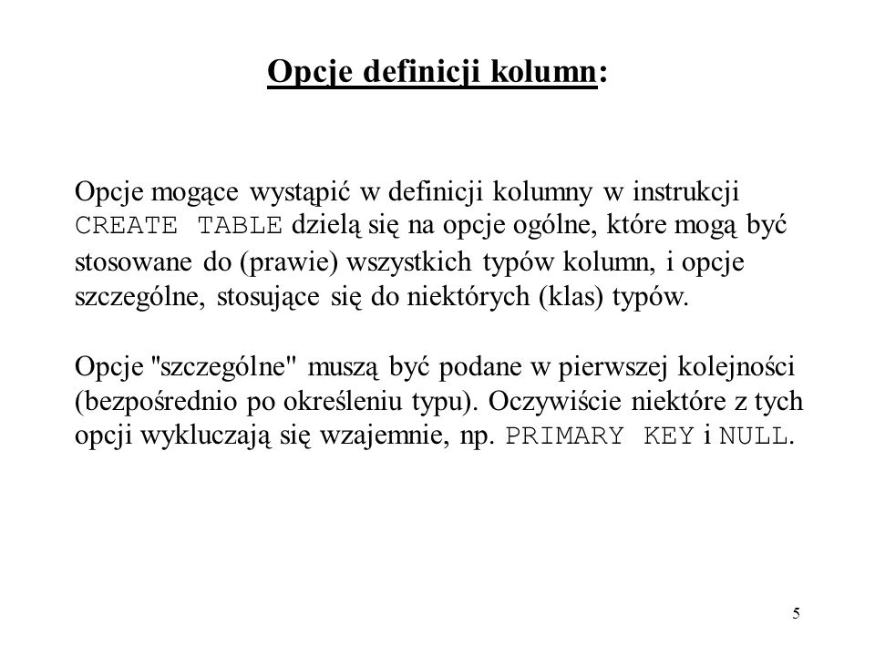 5 Opcje definicji kolumn: Opcje mogące wystąpić w definicji kolumny w instrukcji CREATE TABLE dzielą się na opcje ogólne, które mogą być stosowane do