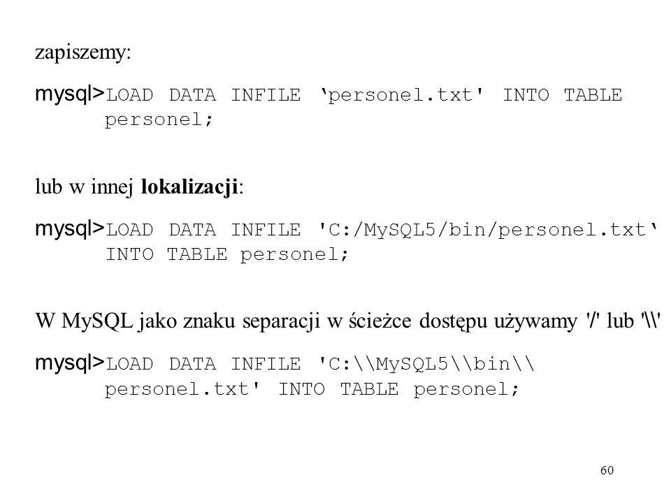 60 zapiszemy: mysql> LOAD DATA INFILE personel.txt' INTO TABLE personel; lub w innej lokalizacji: mysql> LOAD DATA INFILE 'C:/MySQL5/bin/personel.txt