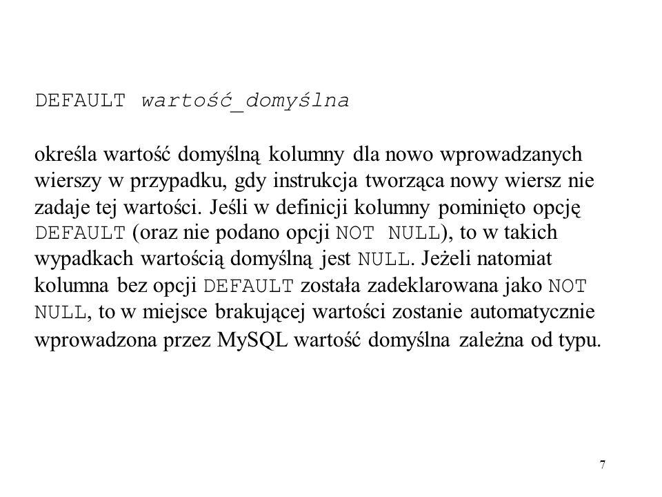 7 DEFAULT wartość_domyślna określa wartość domyślną kolumny dla nowo wprowadzanych wierszy w przypadku, gdy instrukcja tworząca nowy wiersz nie zadaje