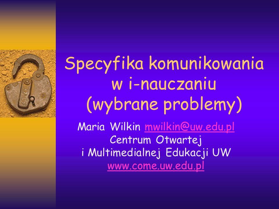 Specyfika komunikowania w i-nauczaniu (wybrane problemy) Maria Wilkin mwilkin@uw.edu.plmwilkin@uw.edu.pl Centrum Otwartej i Multimedialnej Edukacji UW