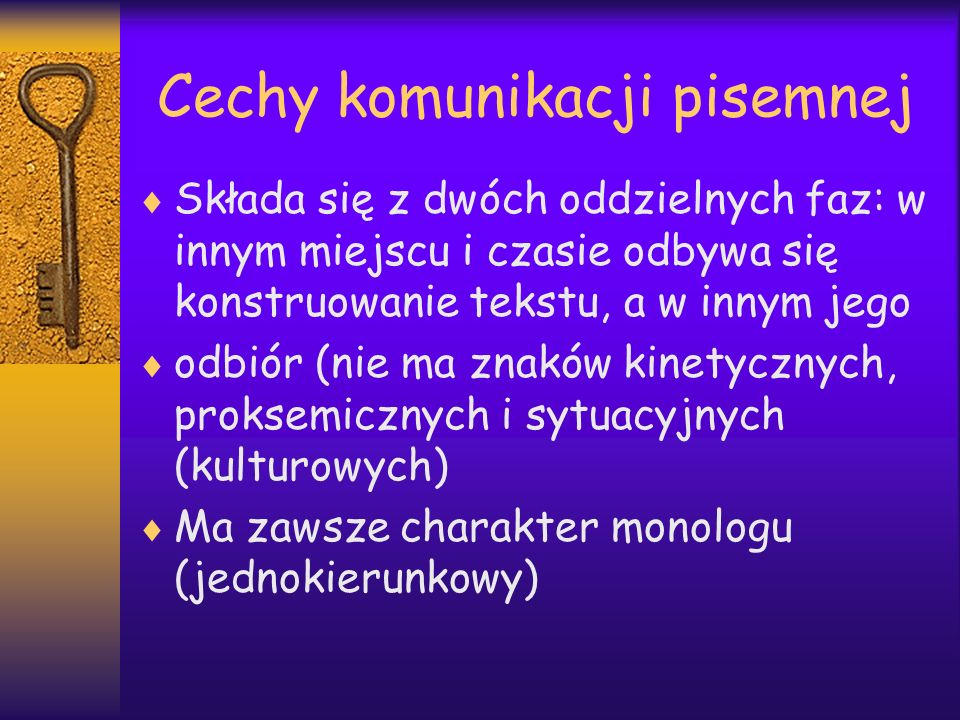 Cechy komunikacji pisemnej Składa się z dwóch oddzielnych faz: w innym miejscu i czasie odbywa się konstruowanie tekstu, a w innym jego odbiór (nie ma