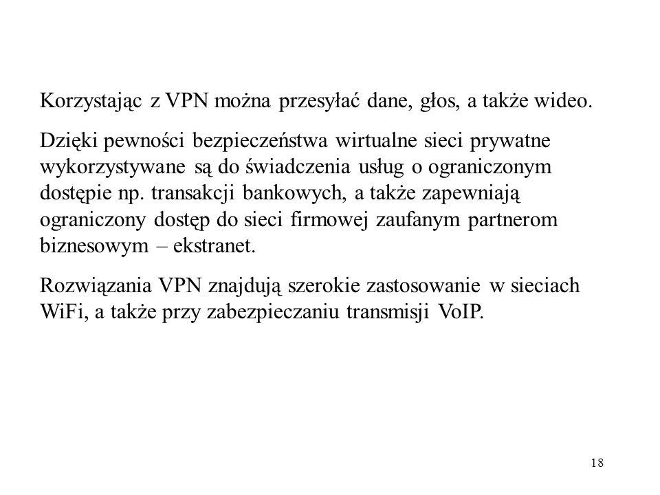 18 Korzystając z VPN można przesyłać dane, głos, a także wideo. Dzięki pewności bezpieczeństwa wirtualne sieci prywatne wykorzystywane są do świadczen
