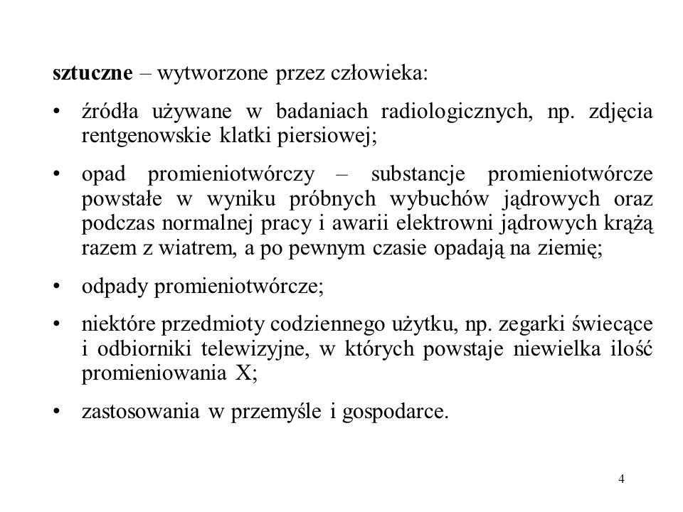 4 sztuczne – wytworzone przez człowieka: źródła używane w badaniach radiologicznych, np. zdjęcia rentgenowskie klatki piersiowej; opad promieniotwórcz