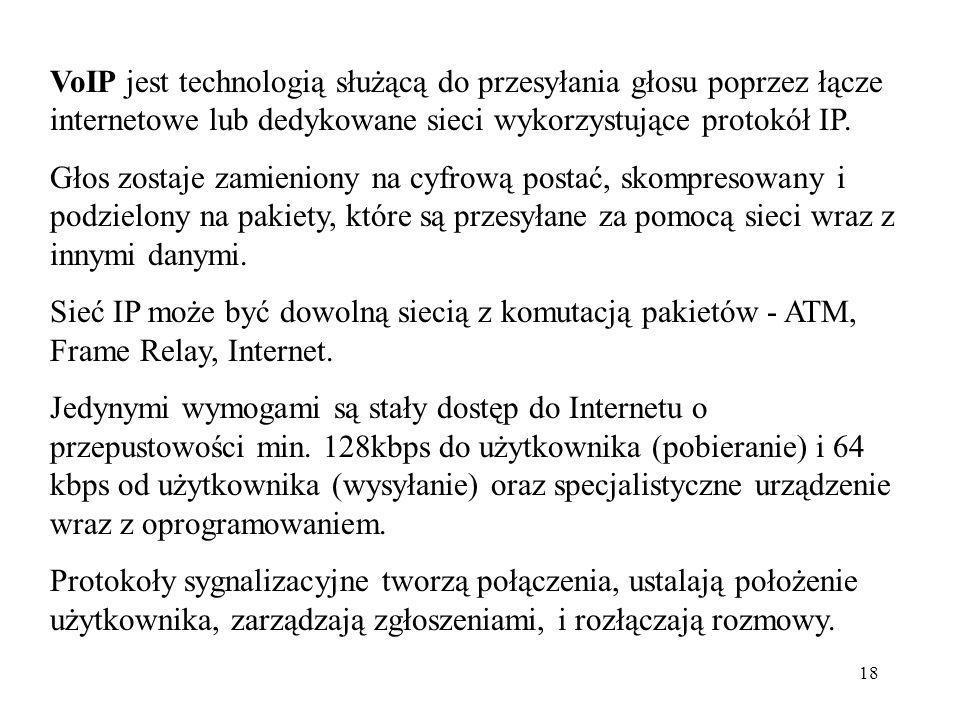 18 VoIP jest technologią służącą do przesyłania głosu poprzez łącze internetowe lub dedykowane sieci wykorzystujące protokół IP. Głos zostaje zamienio