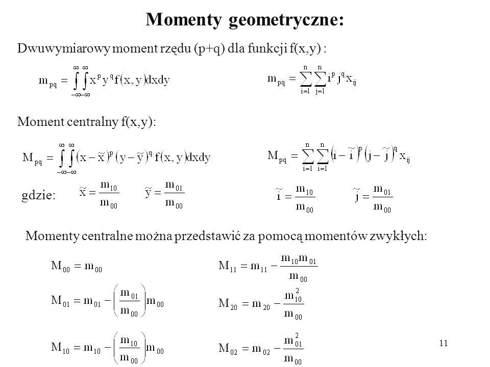 11 Momenty geometryczne: Dwuwymiarowy moment rzędu (p+q) dla funkcji f(x,y) : Moment centralny f(x,y): gdzie: Momenty centralne można przedstawić za p