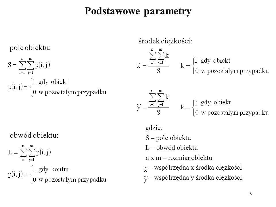 9 Podstawowe parametry gdzie: S – pole obiektu L – obwód obiektu n x m – rozmiar obiektu – współrzędna x środka ciężkości – współrzędna y środka ciężk