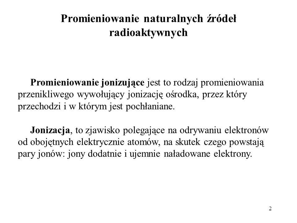 2 Promieniowanie naturalnych źródeł radioaktywnych Promieniowanie jonizujące jest to rodzaj promieniowania przenikliwego wywołujący jonizację ośrodka,