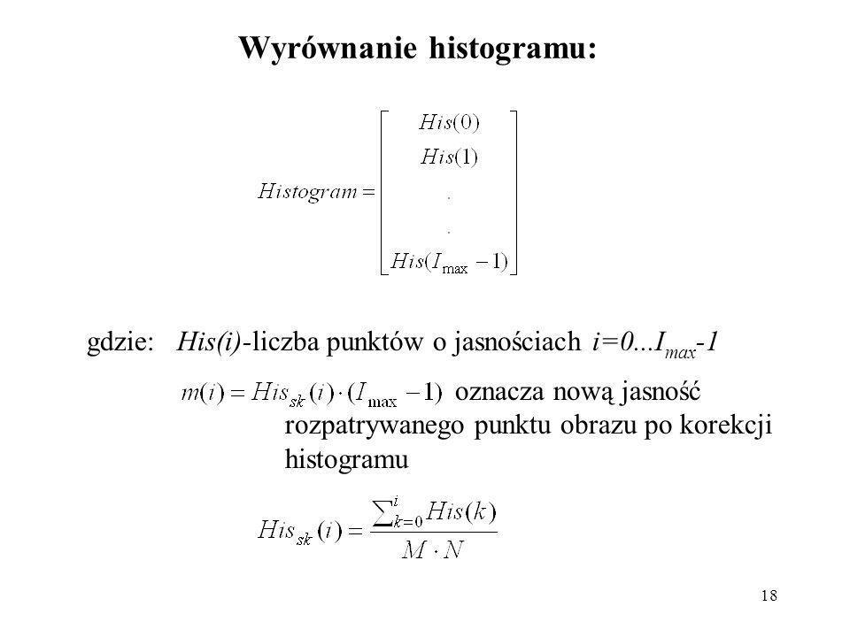 18 Wyrównanie histogramu: gdzie: His(i)-liczba punktów o jasnościach i=0...I max -1 oznacza nową jasność rozpatrywanego punktu obrazu po korekcji hist