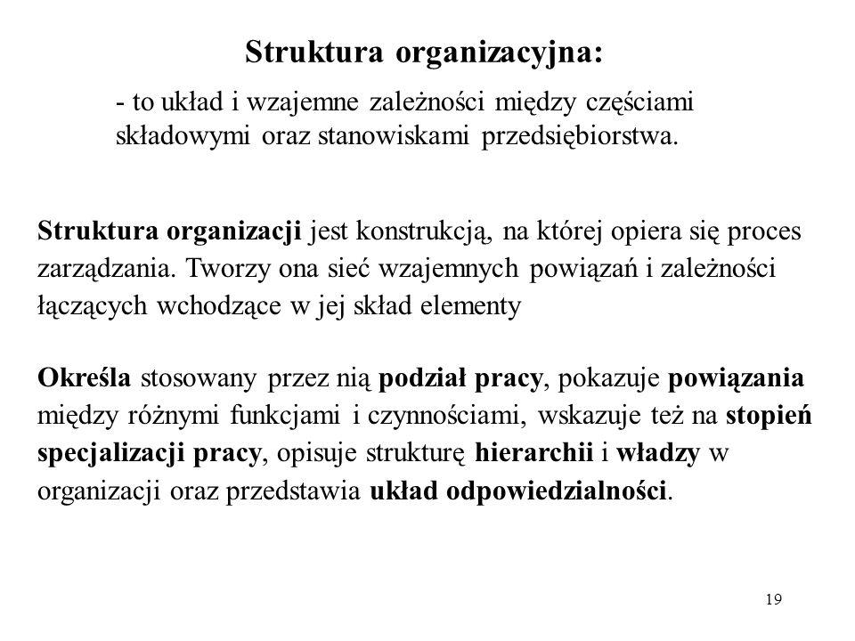 19 Struktura organizacyjna: - to układ i wzajemne zależności między częściami składowymi oraz stanowiskami przedsiębiorstwa. Struktura organizacji jes