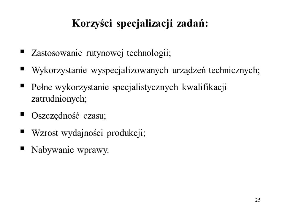 25 Korzyści specjalizacji zadań: Zastosowanie rutynowej technologii; Wykorzystanie wyspecjalizowanych urządzeń technicznych; Pełne wykorzystanie specj