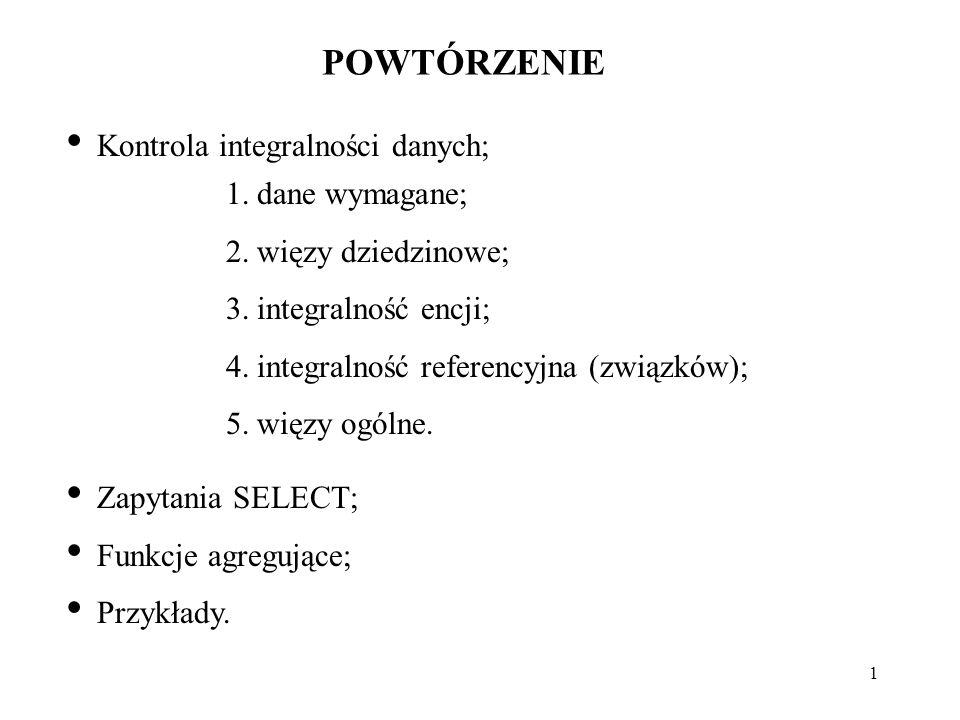 1 POWTÓRZENIE Kontrola integralności danych; 1.dane wymagane; 2.więzy dziedzinowe; 3.integralność encji; 4.integralność referencyjna (związków); 5.wię