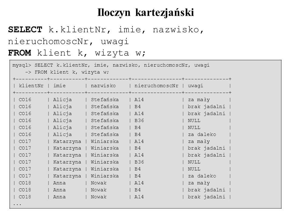 19 SELECT k.klientNr, imie, nazwisko, nieruchomoscNr, uwagi FROM klient k, wizyta w; mysql> SELECT k.klientNr, imie, nazwisko, nieruchomoscNr, uwagi -