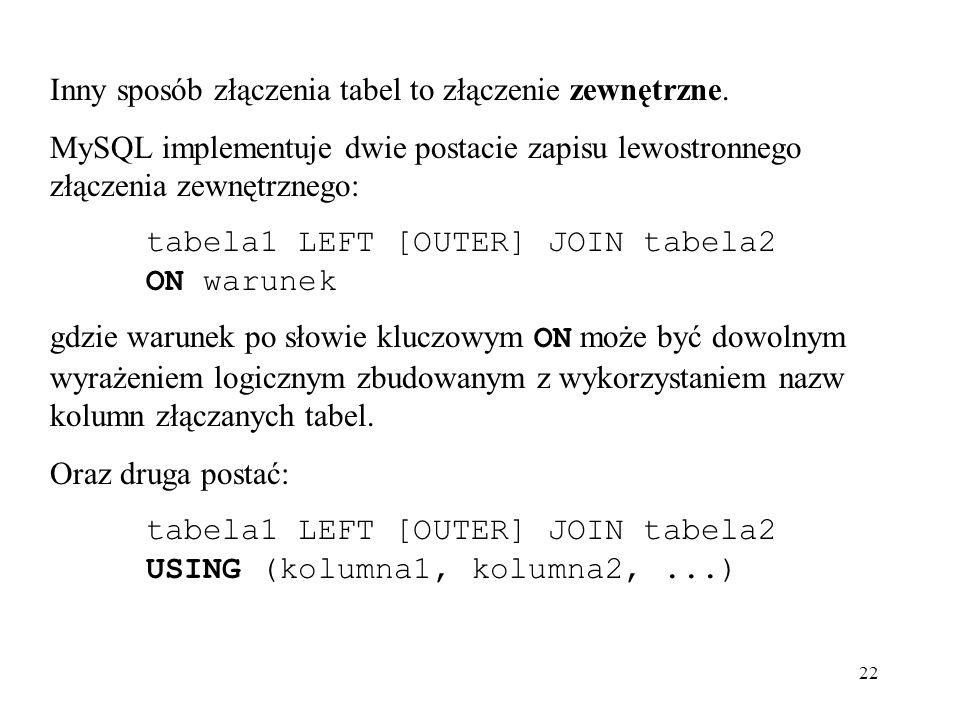 22 Inny sposób złączenia tabel to złączenie zewnętrzne. MySQL implementuje dwie postacie zapisu lewostronnego złączenia zewnętrznego: tabela1 LEFT [OU