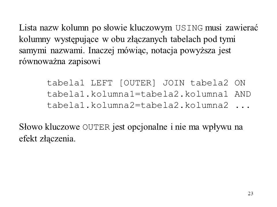 23 Lista nazw kolumn po słowie kluczowym USING musi zawierać kolumny występujące w obu złączanych tabelach pod tymi samymi nazwami. Inaczej mówiąc, no