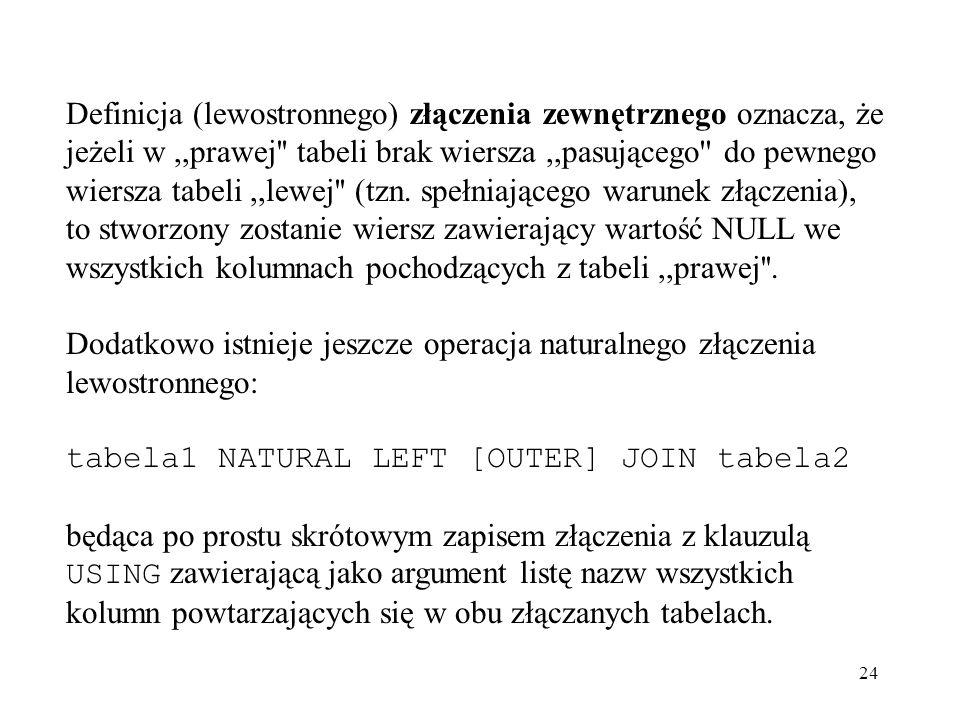 24 Definicja (lewostronnego) złączenia zewnętrznego oznacza, że jeżeli w,,prawej'' tabeli brak wiersza,,pasującego'' do pewnego wiersza tabeli,,lewej'
