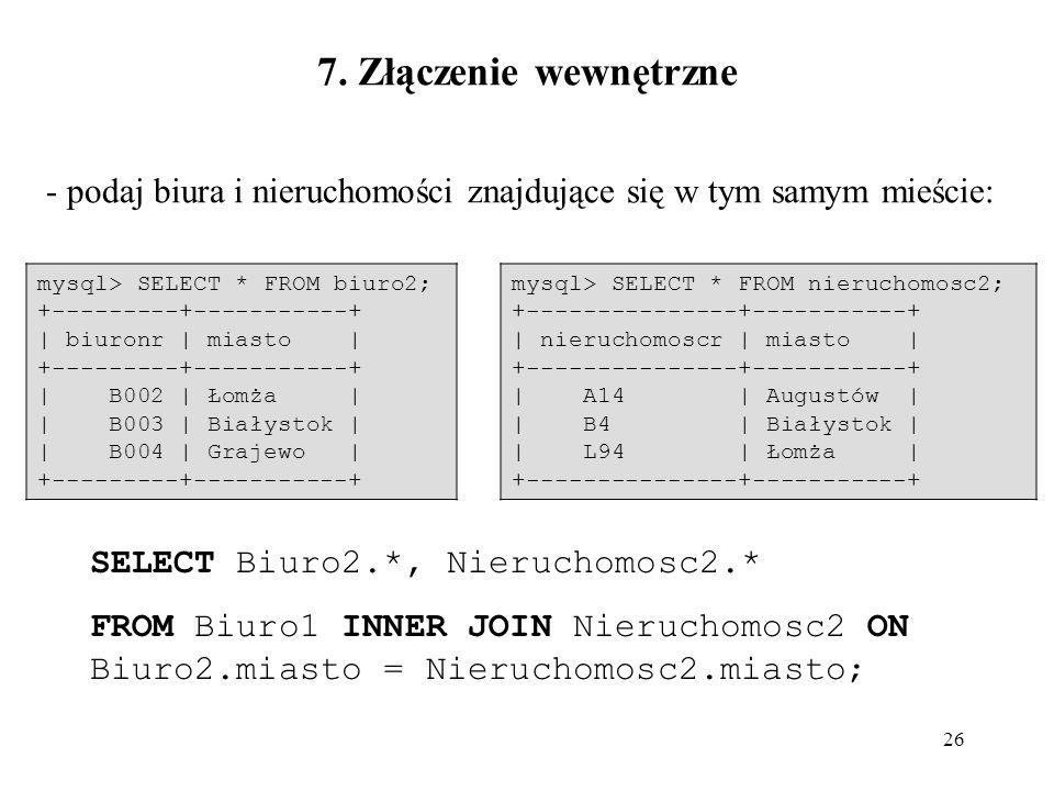 26 - podaj biura i nieruchomości znajdujące się w tym samym mieście: SELECT Biuro2.*, Nieruchomosc2.* FROM Biuro1 INNER JOIN Nieruchomosc2 ON Biuro2.m