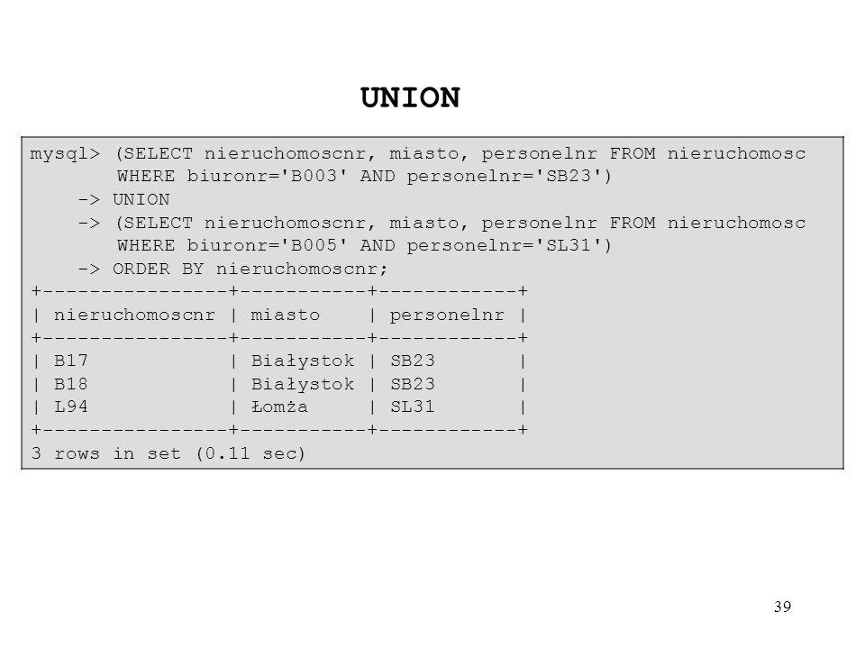 39 mysql> (SELECT nieruchomoscnr, miasto, personelnr FROM nieruchomosc WHERE biuronr='B003' AND personelnr='SB23') -> UNION -> (SELECT nieruchomoscnr,
