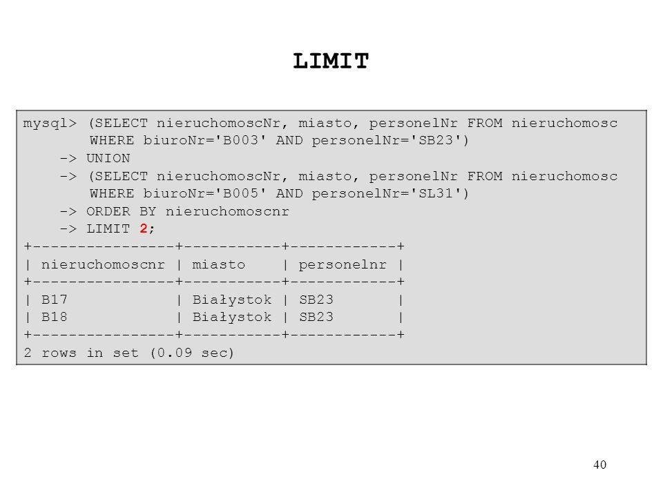 40 mysql> (SELECT nieruchomoscNr, miasto, personelNr FROM nieruchomosc WHERE biuroNr='B003' AND personelNr='SB23') -> UNION -> (SELECT nieruchomoscNr,