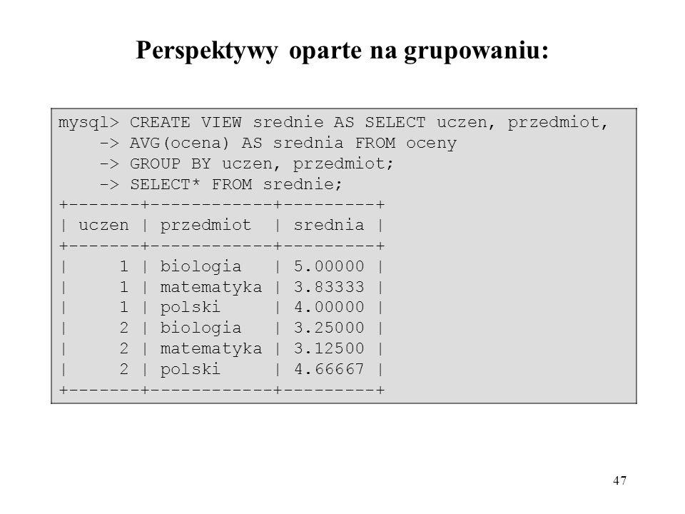 47 mysql> CREATE VIEW srednie AS SELECT uczen, przedmiot, -> AVG(ocena) AS srednia FROM oceny -> GROUP BY uczen, przedmiot; -> SELECT* FROM srednie; +
