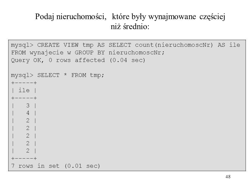 48 mysql> CREATE VIEW tmp AS SELECT count(nieruchomoscNr) AS ile FROM wynajecie w GROUP BY nieruchomoscNr; Query OK, 0 rows affected (0.04 sec) mysql>