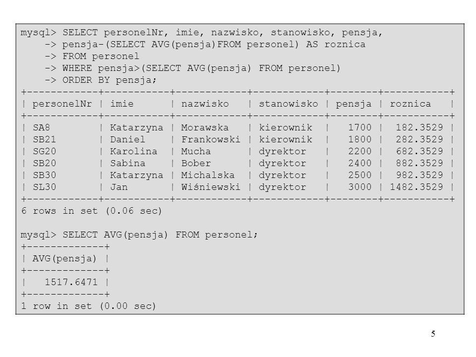 5 mysql> SELECT personelNr, imie, nazwisko, stanowisko, pensja, -> pensja-(SELECT AVG(pensja)FROM personel) AS roznica -> FROM personel -> WHERE pensj