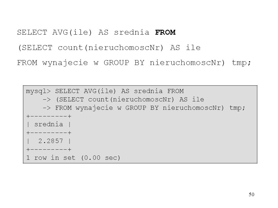 50 SELECT AVG(ile) AS srednia FROM (SELECT count(nieruchomoscNr) AS ile FROM wynajecie w GROUP BY nieruchomoscNr) tmp; mysql> SELECT AVG(ile) AS sredn