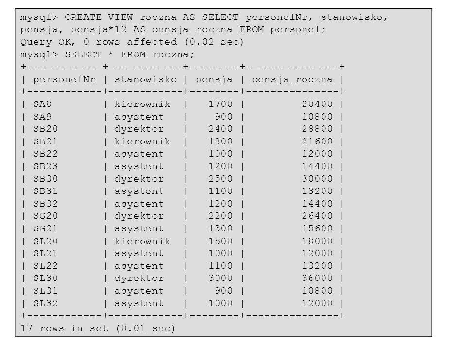 54 mysql> CREATE VIEW roczna AS SELECT personelNr, stanowisko, pensja, pensja*12 AS pensja_roczna FROM personel; Query OK, 0 rows affected (0.02 sec)