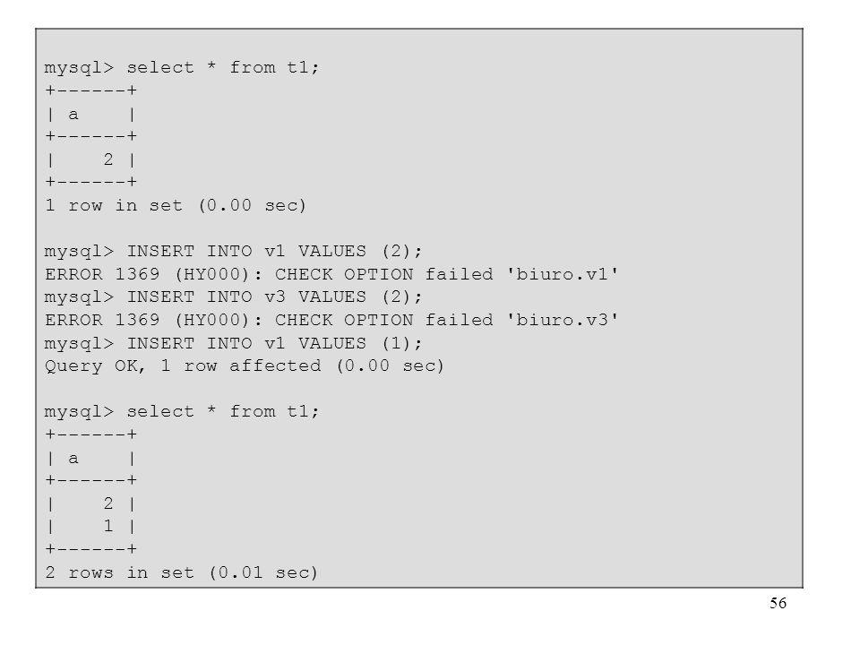 56 mysql> select * from t1; +------+ | a | +------+ | 2 | +------+ 1 row in set (0.00 sec) mysql> INSERT INTO v1 VALUES (2); ERROR 1369 (HY000): CHECK