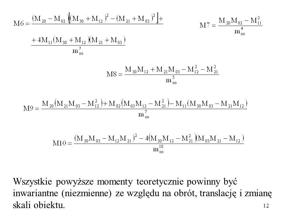 12 Wszystkie powyższe momenty teoretycznie powinny być inwariantne (niezmienne) ze względu na obrót, translację i zmianę skali obiektu.