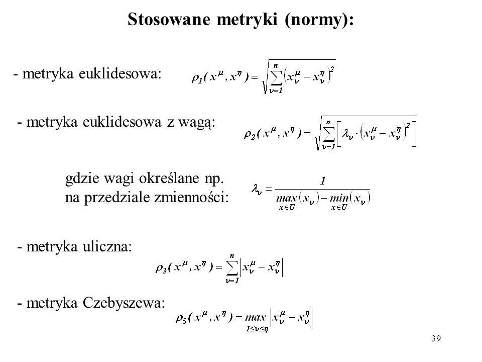 39 Stosowane metryki (normy): - metryka euklidesowa: - metryka euklidesowa z wagą: - metryka uliczna: - metryka Czebyszewa: gdzie wagi określane np. n