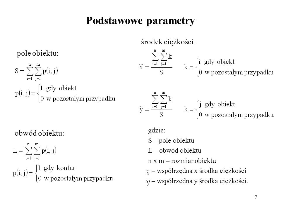 7 Podstawowe parametry gdzie: S – pole obiektu L – obwód obiektu n x m – rozmiar obiektu – współrzędna x środka ciężkości – współrzędna y środka ciężk
