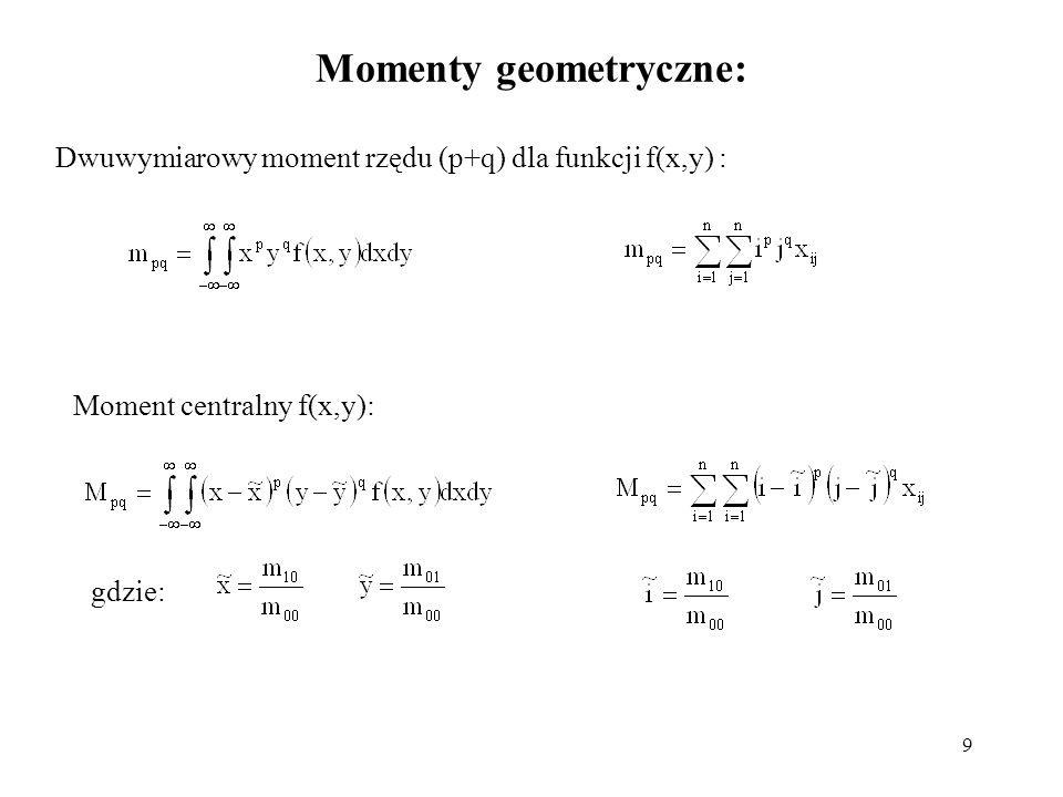 9 Momenty geometryczne: Dwuwymiarowy moment rzędu (p+q) dla funkcji f(x,y) : Moment centralny f(x,y): gdzie: