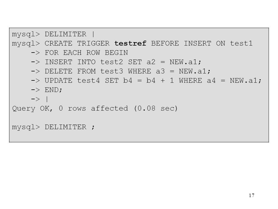 17 mysql> DELIMITER | mysql> CREATE TRIGGER testref BEFORE INSERT ON test1 -> FOR EACH ROW BEGIN -> INSERT INTO test2 SET a2 = NEW.a1; -> DELETE FROM