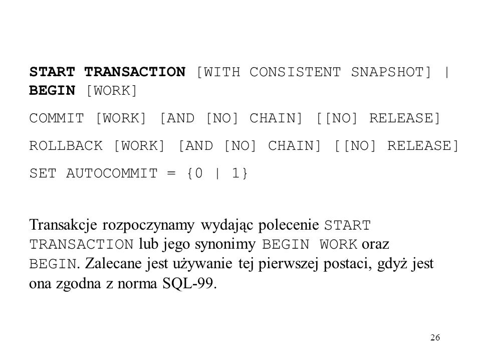 26 START TRANSACTION [WITH CONSISTENT SNAPSHOT] | BEGIN [WORK] COMMIT [WORK] [AND [NO] CHAIN] [[NO] RELEASE] ROLLBACK [WORK] [AND [NO] CHAIN] [[NO] RE